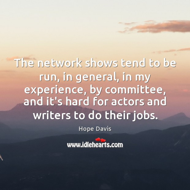 The network shows tend to be run, in general, in my experience, Hope Davis Picture Quote