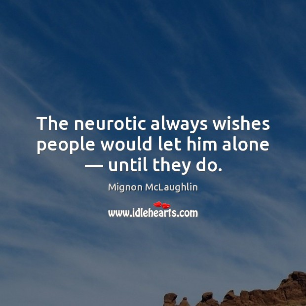 The neurotic always wishes people would let him alone — until they do. Image