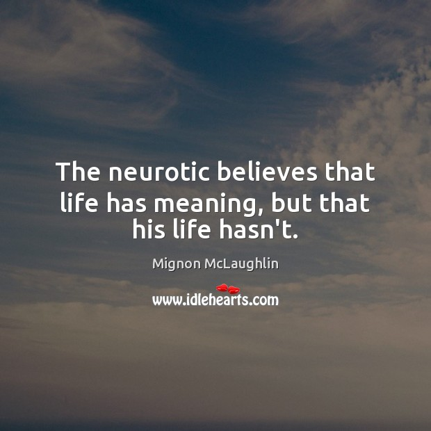 The neurotic believes that life has meaning, but that his life hasn't. Image
