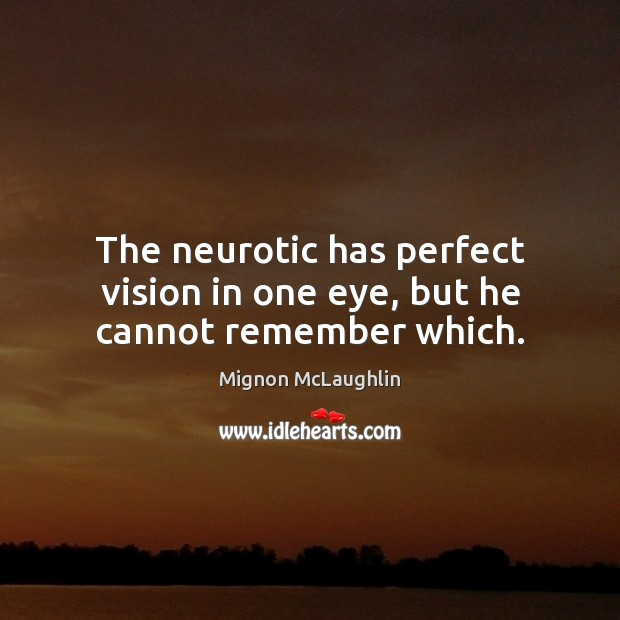 The neurotic has perfect vision in one eye, but he cannot remember which. Mignon McLaughlin Picture Quote