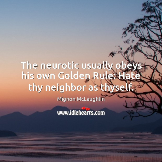 The neurotic usually obeys his own Golden Rule: Hate thy neighbor as thyself. Mignon McLaughlin Picture Quote