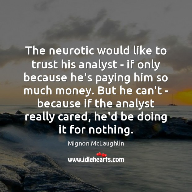 The neurotic would like to trust his analyst – if only because Mignon McLaughlin Picture Quote
