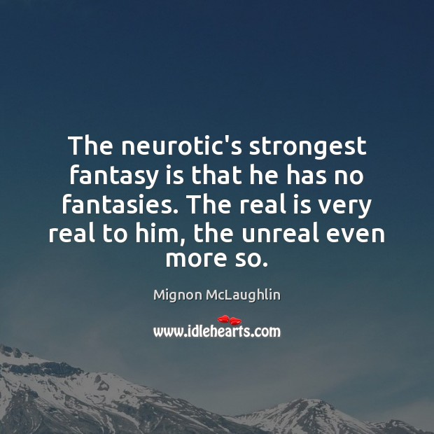 The neurotic's strongest fantasy is that he has no fantasies. The real Mignon McLaughlin Picture Quote