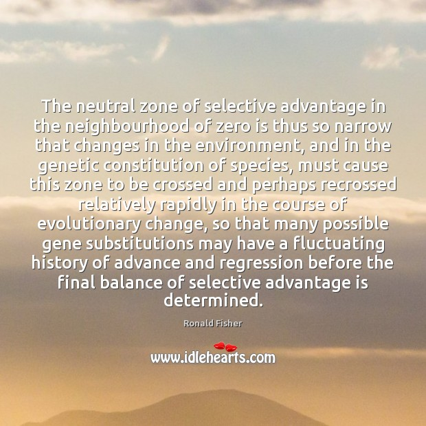 The neutral zone of selective advantage in the neighbourhood of zero is Ronald Fisher Picture Quote