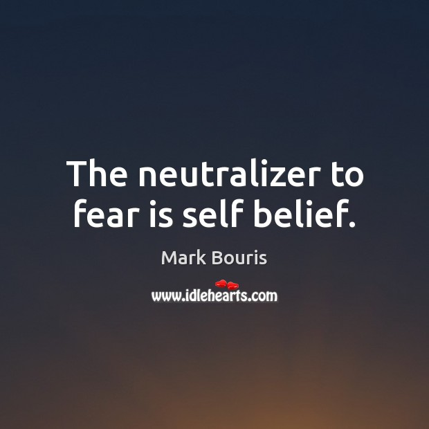 Image, The neutralizer to fear is self belief.