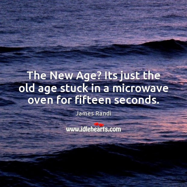 The New Age? Its just the old age stuck in a microwave oven for fifteen seconds. Image