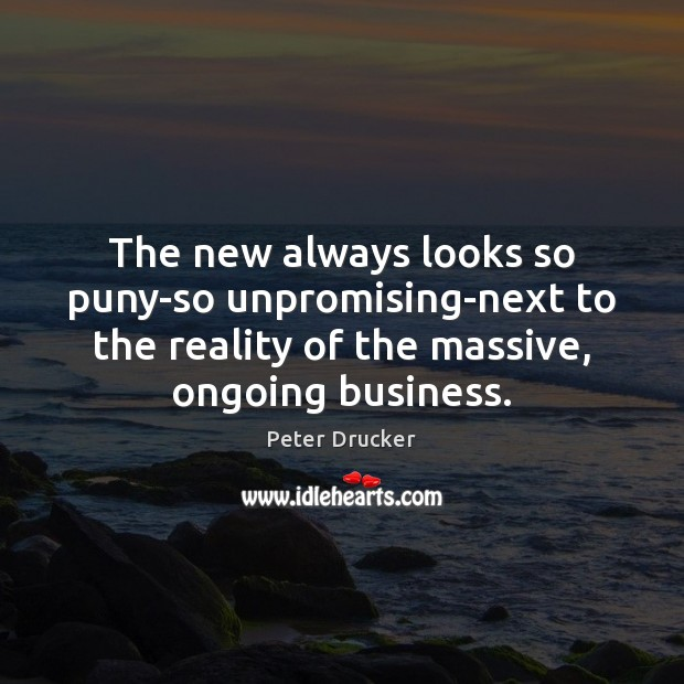 The new always looks so puny-so unpromising-next to the reality of the Peter Drucker Picture Quote