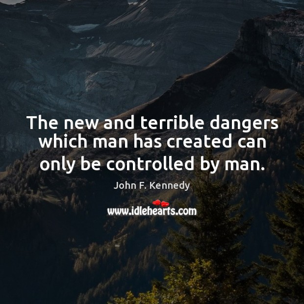 Image, The new and terrible dangers which man has created can only be controlled by man.