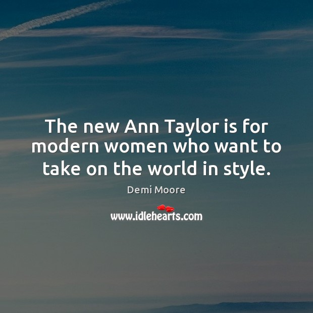The new Ann Taylor is for modern women who want to take on the world in style. Demi Moore Picture Quote