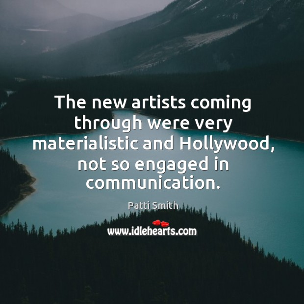 The new artists coming through were very materialistic and hollywood, not so engaged in communication. Image