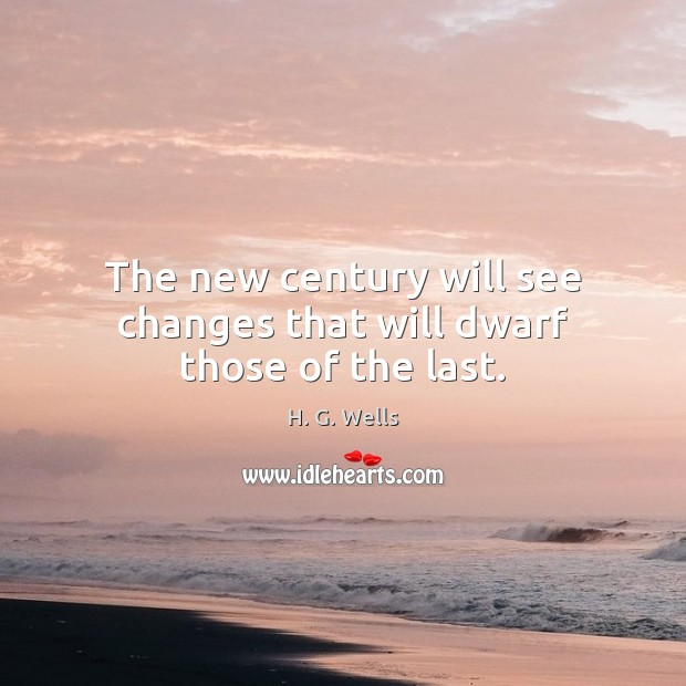 The new century will see changes that will dwarf those of the last. H. G. Wells Picture Quote