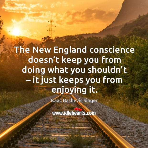 The new england conscience doesn't keep you from doing what you shouldn't – it just keeps you from enjoying it. Image