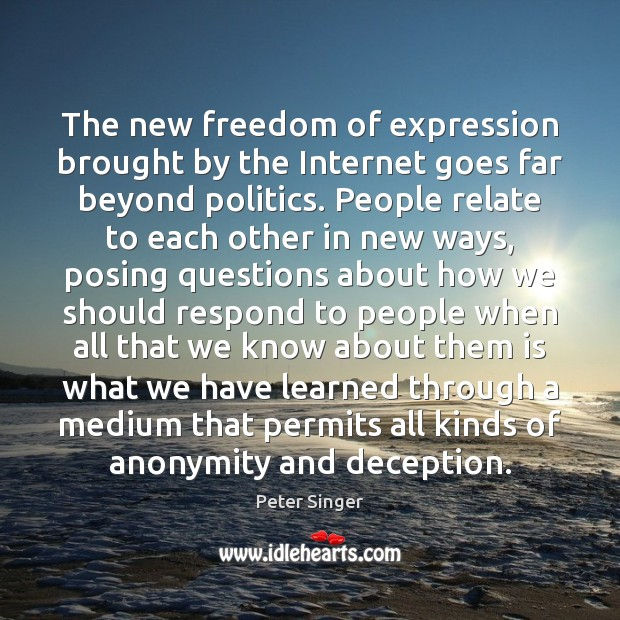 The new freedom of expression brought by the Internet goes far beyond Peter Singer Picture Quote