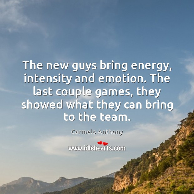 The new guys bring energy, intensity and emotion. The last couple games, Carmelo Anthony Picture Quote