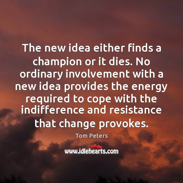 The new idea either finds a champion or it dies. No ordinary Tom Peters Picture Quote