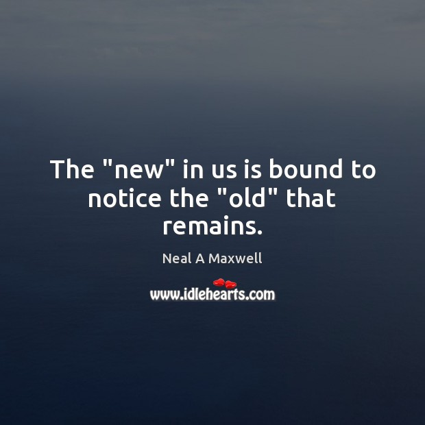 "The ""new"" in us is bound to notice the ""old"" that remains. Neal A Maxwell Picture Quote"