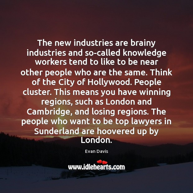 The new industries are brainy industries and so-called knowledge workers tend to Image