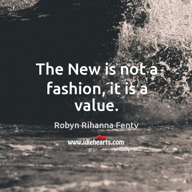 The new is not a fashion, it is a value. Image