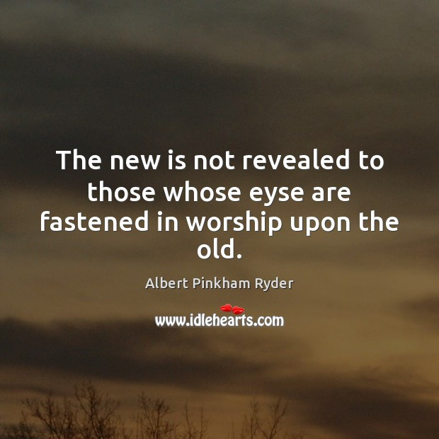 Image, The new is not revealed to those whose eyse are fastened in worship upon the old.