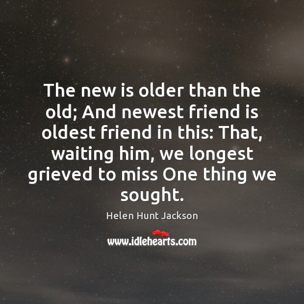 The new is older than the old; And newest friend is oldest Image
