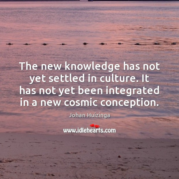 The new knowledge has not yet settled in culture. It has not Image