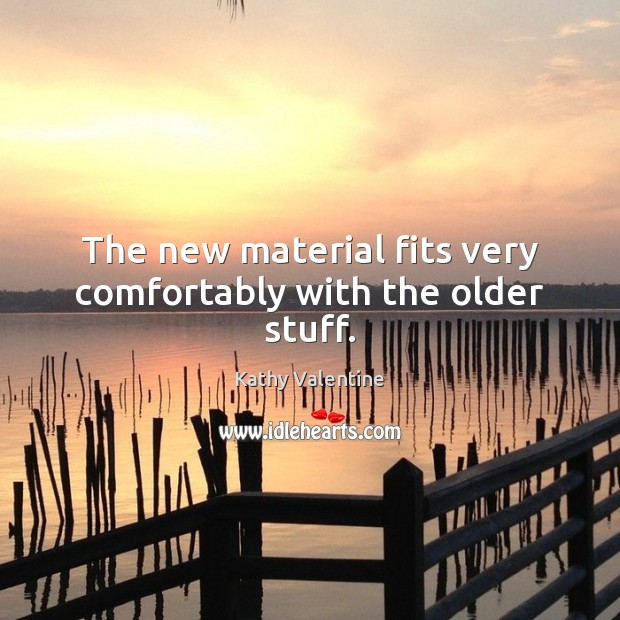 The new material fits very comfortably with the older stuff. Kathy Valentine Picture Quote