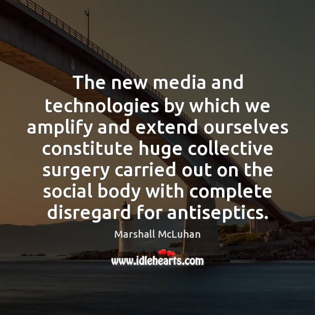 The new media and technologies by which we amplify and extend ourselves Marshall McLuhan Picture Quote