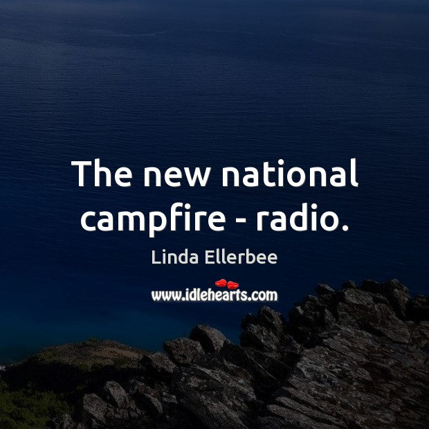 The new national campfire – radio. Linda Ellerbee Picture Quote