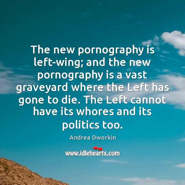 The new pornography is left-wing; and the new pornography is a vast Andrea Dworkin Picture Quote