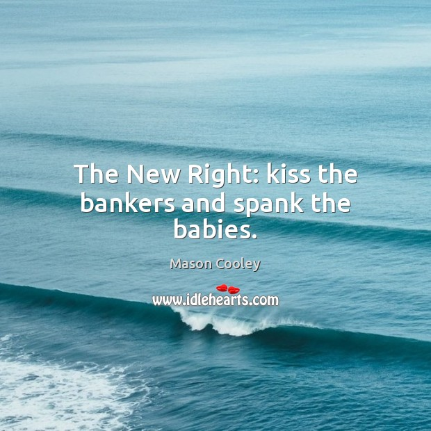 The New Right: kiss the bankers and spank the babies. Image