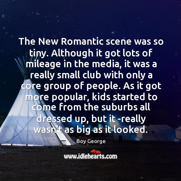The New Romantic scene was so tiny. Although it got lots of Boy George Picture Quote