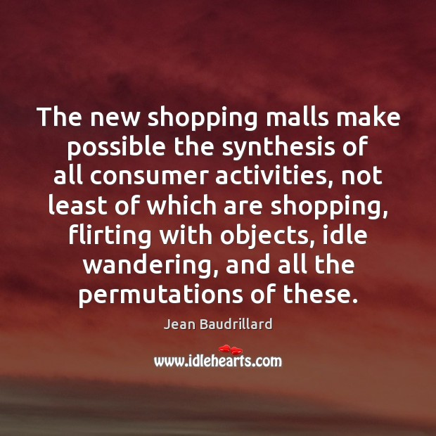 The new shopping malls make possible the synthesis of all consumer activities, Jean Baudrillard Picture Quote