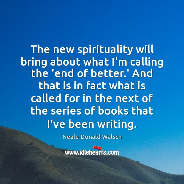 The new spirituality will bring about what I'm calling the 'end of Neale Donald Walsch Picture Quote