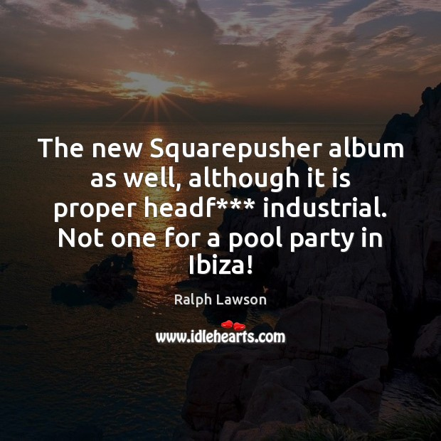 The new Squarepusher album as well, although it is proper headf*** industrial. Image