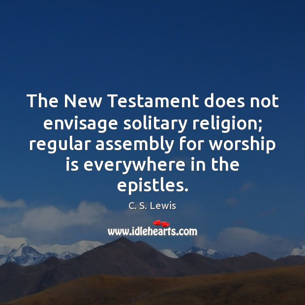 The New Testament does not envisage solitary religion; regular assembly for worship Worship Quotes Image