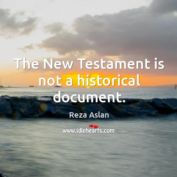 The New Testament is not a historical document. Reza Aslan Picture Quote