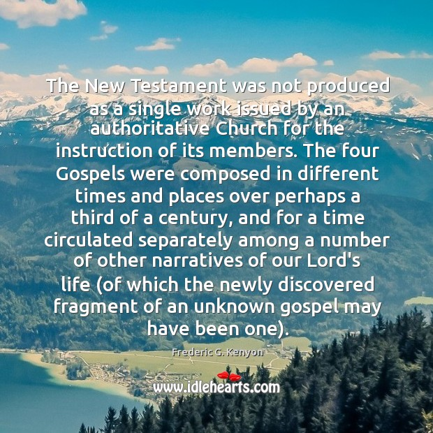 The New Testament was not produced as a single work issued by Frederic G. Kenyon Picture Quote