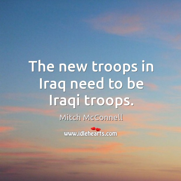 The new troops in iraq need to be iraqi troops. Mitch McConnell Picture Quote