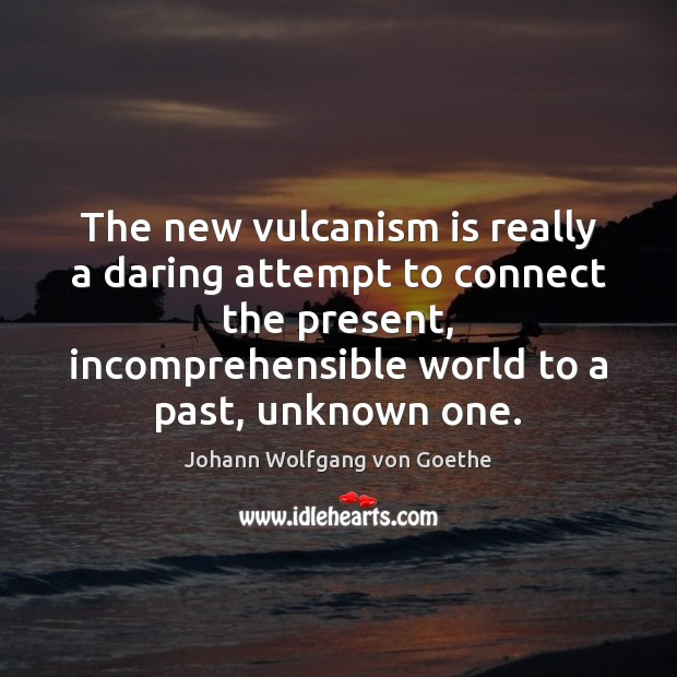 The new vulcanism is really a daring attempt to connect the present, Johann Wolfgang von Goethe Picture Quote