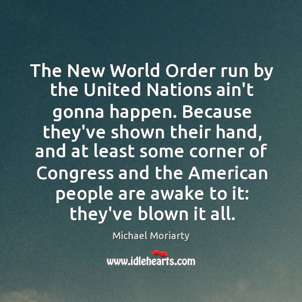The New World Order run by the United Nations ain't gonna happen. Michael Moriarty Picture Quote