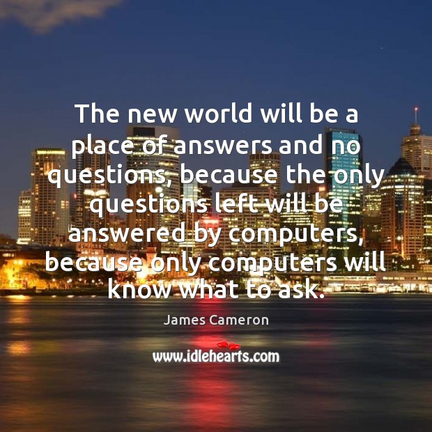 The new world will be a place of answers and no questions, James Cameron Picture Quote