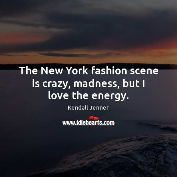 Image, The New York fashion scene is crazy, madness, but I love the energy.