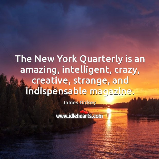 The new york quarterly is an amazing, intelligent, crazy, creative, strange, and indispensable magazine. James Dickey Picture Quote