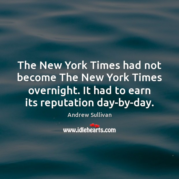 The New York Times had not become The New York Times overnight. Andrew Sullivan Picture Quote