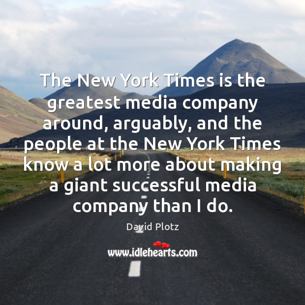The New York Times is the greatest media company around, arguably, and David Plotz Picture Quote