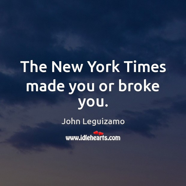 The New York Times made you or broke you. John Leguizamo Picture Quote