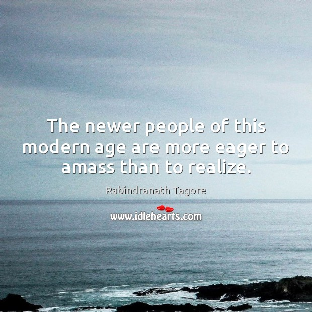 The newer people of this modern age are more eager to amass than to realize. Image