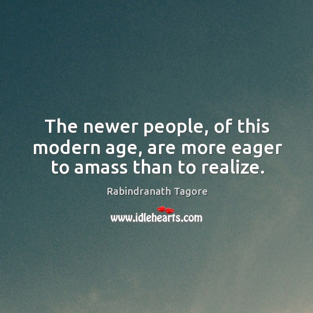 The newer people, of this modern age, are more eager to amass than to realize. Image
