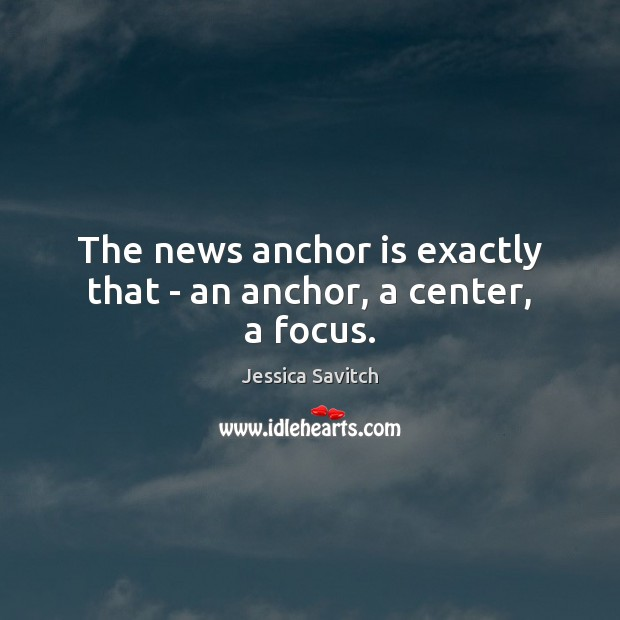 Image, The news anchor is exactly that – an anchor, a center, a focus.