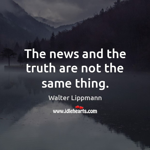 The news and the truth are not the same thing. Walter Lippmann Picture Quote